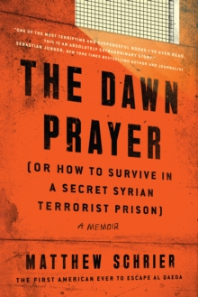 The Dawn Prayer (Or How to Survive in a Secret Syrian Terrorist Prison) : A Memoir, Hardback Book