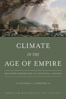 Climate in the Age of Empire - Weather Observers in Colonial Canada, Paperback / softback Book
