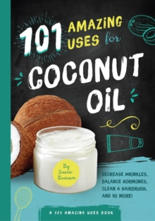 101 Amazing Uses for Coconut Oil : Decrease Wrinkles, Balance Hormones, Clean a Hairbrush, and 98 More!, Paperback Book