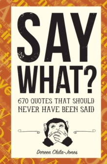 Say What? : 700 Quotes That Should Never Have Been Said, Paperback / softback Book