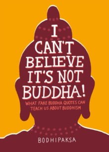 I Can't Believe It's Not Buddha! : What Fake Buddha Quotes Can Teach Us About Buddhism, Paperback / softback Book