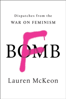 F-Bomb : Dispatches from the War on Feminism, Paperback / softback Book