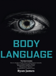 Body Language : Master The Psychology and Techniques Behind How to Analyze People Instantly and Influence Them Using Body Language, Subliminal Persuasion, NLP and Covert Manipulation, Hardback Book