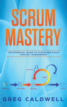 Scrum : Mastery - The Essential Guide to Scrum and Agile Project Management (Lean Guides with Scrum, Sprint, Kanban, DSDM, XP & Crystal, Hardback Book