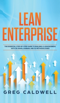 Lean Enterprise : The Essential Step-by-Step Guide to Building a Lean Business with Six Sigma, Kanban, and 5S Methodologies (Lean Guides with Scrum, Sprint, Kanban, DSDM, XP & Crystal), Hardback Book