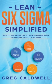 Lean Six Sigma : Simplified - How to Implement The Six Sigma Methodology to Improve Quality and Speed (Lean Guides with Scrum, Sprint, Kanban, DSDM, XP & Crystal), Hardback Book