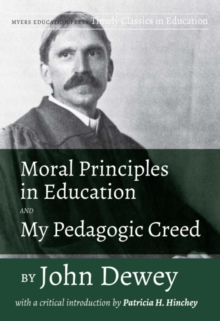 Moral Principles in Education and My Pedagogic Creed : With a Critical Introduction by Patricia H. Hinchey, Paperback / softback Book