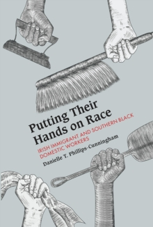 Putting Their Hands on Race : Irish Immigrant and Southern Black Domestic Workers, 1850-1940, Hardback Book