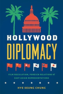 Hollywood Diplomacy : Film Regulation, Foreign Relations, and East Asian Representations, Hardback Book