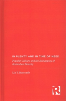 In Plenty and in Time of Need : Popular Culture and the Remapping of Barbadian Identity, Hardback Book