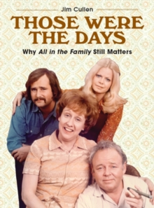 Those Were the Days : Why All in the Family Still Matters, Paperback / softback Book