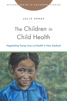 The Children in Child Health : Negotiating Young Lives and Health in New Zealand, Paperback / softback Book