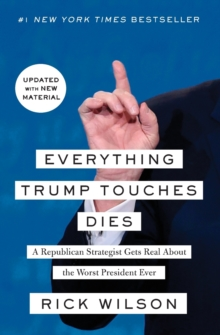 Everything Trump Touches Dies : A Republican Strategist Gets Real About the Worst President Ever, Paperback / softback Book