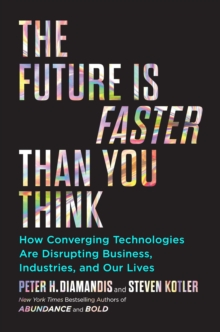 The Future Is Faster Than You Think : How Converging Technologies Are Transforming Business, Industries, and Our Lives, Hardback Book