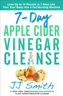 7-Day Apple Cider Vinegar Cleanse : Lose Up to 15 Pounds in 7 Days and Turn Your Body into a Fat-Burning Machine, Paperback / softback Book