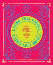 Living Full Circle : Simple Ancient Rituals for Modern Life, Hardback Book