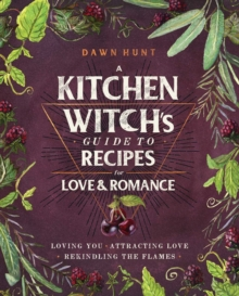 A Kitchen Witch's Guide to Recipes for Love & Romance : Loving You * Attracting Love * Rekindling the Flames, Hardback Book