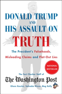 Donald Trump and His Assault on Truth : The President's Falsehoods, Misleading Claims and Flat-Out Lies, EPUB eBook