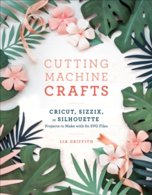 Cutting Machine Crafts : Cricut, Sizzix, or Silhouette Projects to Make with 60 SVG Files, Paperback / softback Book
