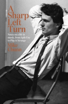 A Sharp Left Turn : Notes on a life in music, from Split Enz to Play to Strange, Hardback Book