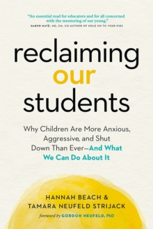 Reclaiming Our Students : Why Children Are More Anxious, Aggressive, and Shut Down Than Ever-And What We Can Do About It, Paperback / softback Book