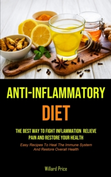 Anti-Inflammatory Diet : Anti-inflammatory Diet: The Best Way To Fight Inflammation, Relieve Pain And Restore Your Health (Easy Recipes To Heal The Immune System And Restore Overall Health), Paperback / softback Book