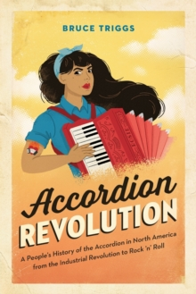 Accordion Revolution : A People's History of the Accordion in North America from the Industrial Revolution to Rock and Roll, Paperback / softback Book