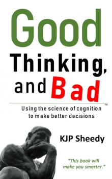 Good Thinking, and Bad : Using the Science of Cognition to Make Better Decisions, Paperback / softback Book