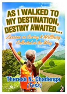 As I Walked to my Destination, Destiny Awaited : Lessons on caring & wellbeing collected on the way, Paperback / softback Book