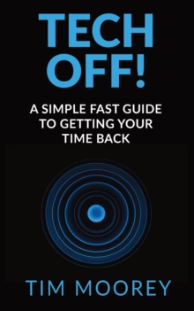 Tech Off! : A Simple Fast Guide To Getting Your Time Back, Paperback Book