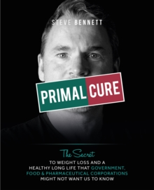 Primal Cure : The secret to weight loss & a healthy long life that government, food & pharmaceutical corporations might not want us to know., Hardback Book