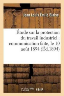 Etude sur la protection du travail industriel, communication faite, le 10 aout 1894 a l'Association, Paperback / softback Book