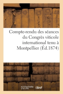 Compte-rendu des seances du Congres viticole international tenu a Montpellier en octobre 1874, Paperback / softback Book
