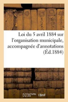 Loi du 5 avril 1884 sur l'organisation municipale, accompagnee d'annotations, Paperback / softback Book