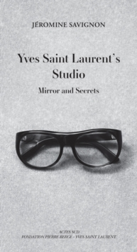 Yves Saint Laurent's Studio : Mirrors and Secrets, Hardback Book