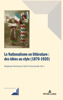 Le Nationalisme En Litterature : Des Idees Au Style (1870-1920), Hardback Book