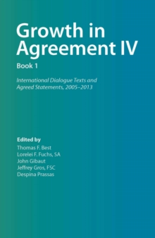 Growth in Agreement IV : International Dialogue Texts and Agreed Statements, 2005-2013, Volume 1, Paperback Book