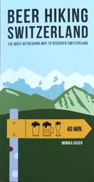 Beer Hiking Switzerland : The Most Refreshing Way to Discover Switzerland, Paperback Book
