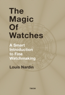 The Magic of Watches : A Smart Introduction to Fine Watchmaking, Hardback Book