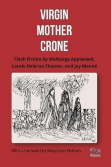 Virgin, Mother, Crone : Flash Fiction by Walburga Appleseed, Laurie Delarue-Theurer, and Joy Manne, with a foreword by Mary-Jane Holmes, Paperback / softback Book
