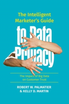The Intelligent Marketer's Guide to Data Privacy : The Impact of Big Data on Customer Trust, Hardback Book