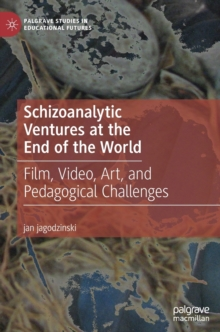 Schizoanalytic Ventures at the End of the World : Film, Video, Art, and Pedagogical Challenges, Hardback Book