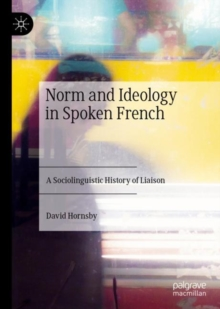Norm and Ideology in Spoken French : A Sociolinguistic History of Liaison, EPUB eBook