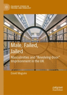Male, Failed, Jailed : Masculinities and 'Revolving Door' Imprisonment in the UK, EPUB eBook