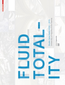 Fluid Totality : Studio Zaha Hadid 2000-2015. University of Applied Arts Vienna, Paperback / softback Book