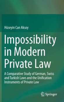 Impossibility in Modern Private Law : A Comparative Study of German, Swiss and Turkish Laws and the Unification Instruments of Private Law, Hardback Book