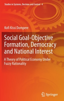 Social Goal-Objective Formation, Democracy and National Interest : A Theory of Political Economy Under Fuzzy Rationality, Hardback Book