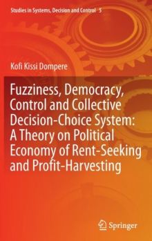 Fuzziness, Democracy, Control and Collective Decision-choice System: A Theory on Political Economy of Rent-Seeking and Profit-Harvesting, Hardback Book