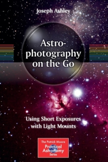 Astrophotography on the Go : Using Short Exposures with Light Mounts, Paperback Book