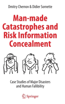 Man-made Catastrophes and Risk Information Concealment : Case Studies of Major Disasters and Human Fallibility, Hardback Book